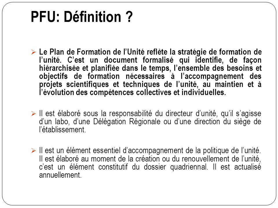 PFU: Définition ? Le Plan de Formation de lUnité reflète la stratégie de formation de lunité. Cest un document formalisé qui identifie, de façon hiéra