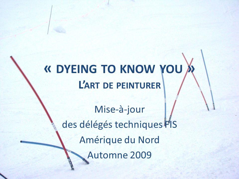 « DYEING TO KNOW YOU » L ART DE PEINTURER Mise-à-jour des délégés techniques FIS Amérique du Nord Automne 2009
