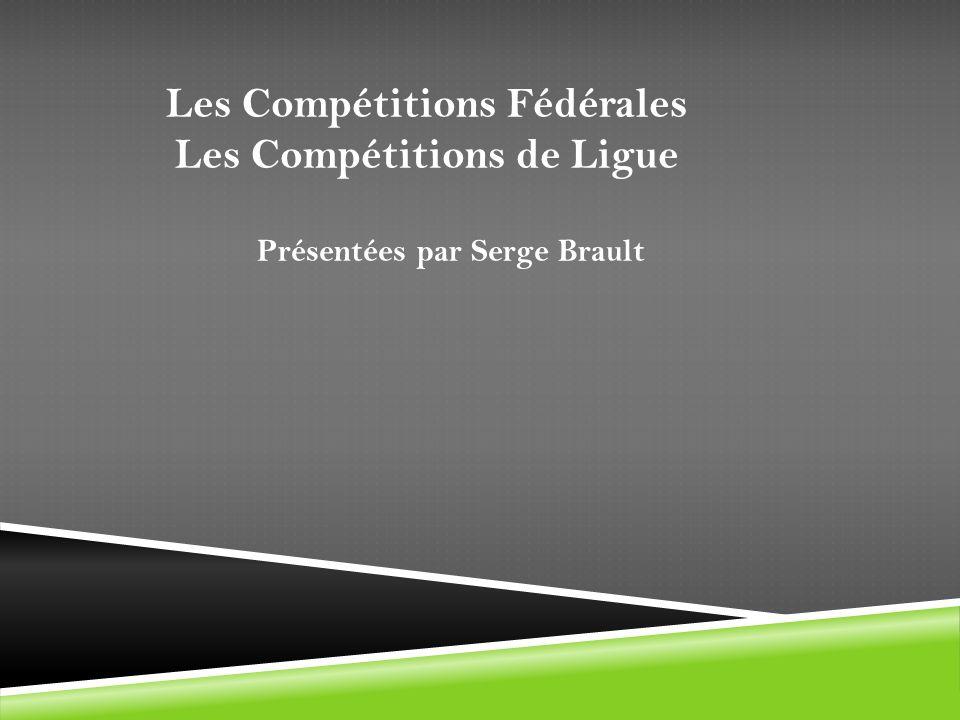Les Compétitions Fédérales Les Compétitions de Ligue Présentées par Serge Brault