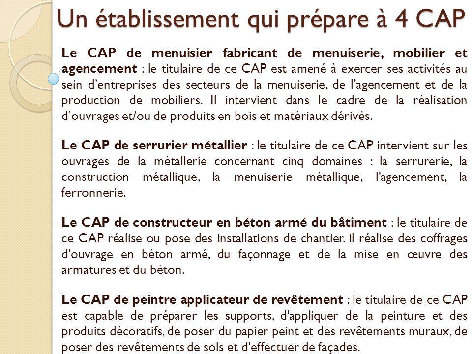 Un établissement qui prépare à 4 CAP Le CAP de menuisier fabricant de menuiserie, mobilier et agencement : le titulaire de ce CAP est amené à exercer