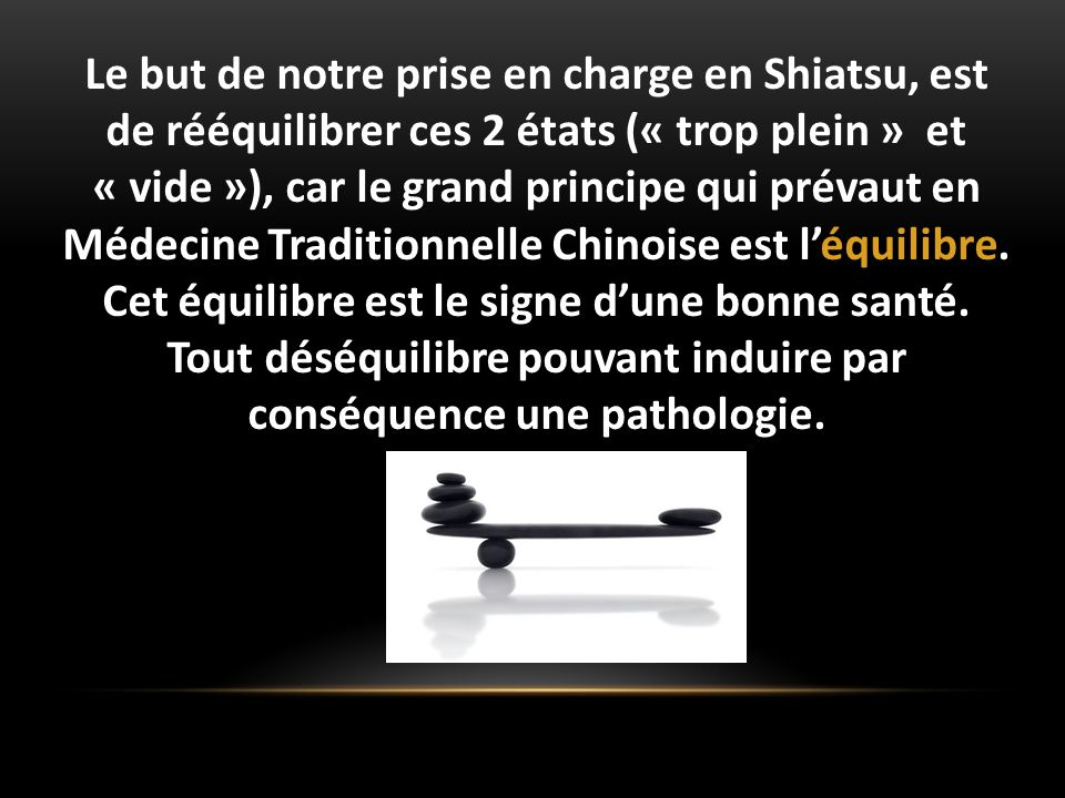 Le but de notre prise en charge en Shiatsu, est de rééquilibrer ces 2 états (« trop plein » et « vide »), car le grand principe qui prévaut en Médecin