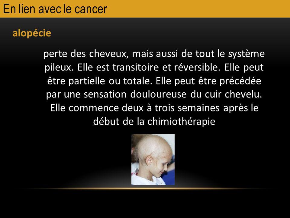 En lien avec le cancer alopécie perte des cheveux, mais aussi de tout le système pileux. Elle est transitoire et réversible. Elle peut être partielle