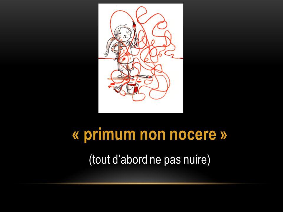 « primum non nocere » (tout dabord ne pas nuire)