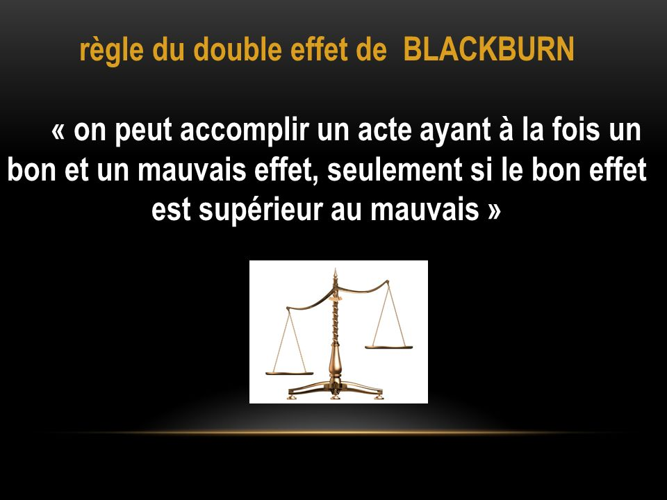règle du double effet de BLACKBURN « on peut accomplir un acte ayant à la fois un bon et un mauvais effet, seulement si le bon effet est supérieur au