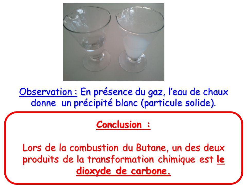 Observation : En présence du gaz, leau de chaux donne un précipité blanc (particule solide). Conclusion : Lors de la combustion du Butane, un des deux