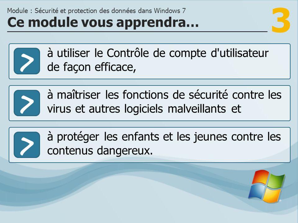 3 >> à maîtriser les fonctions de sécurité contre les virus et autres logiciels malveillants et à protéger les enfants et les jeunes contre les contenus dangereux.