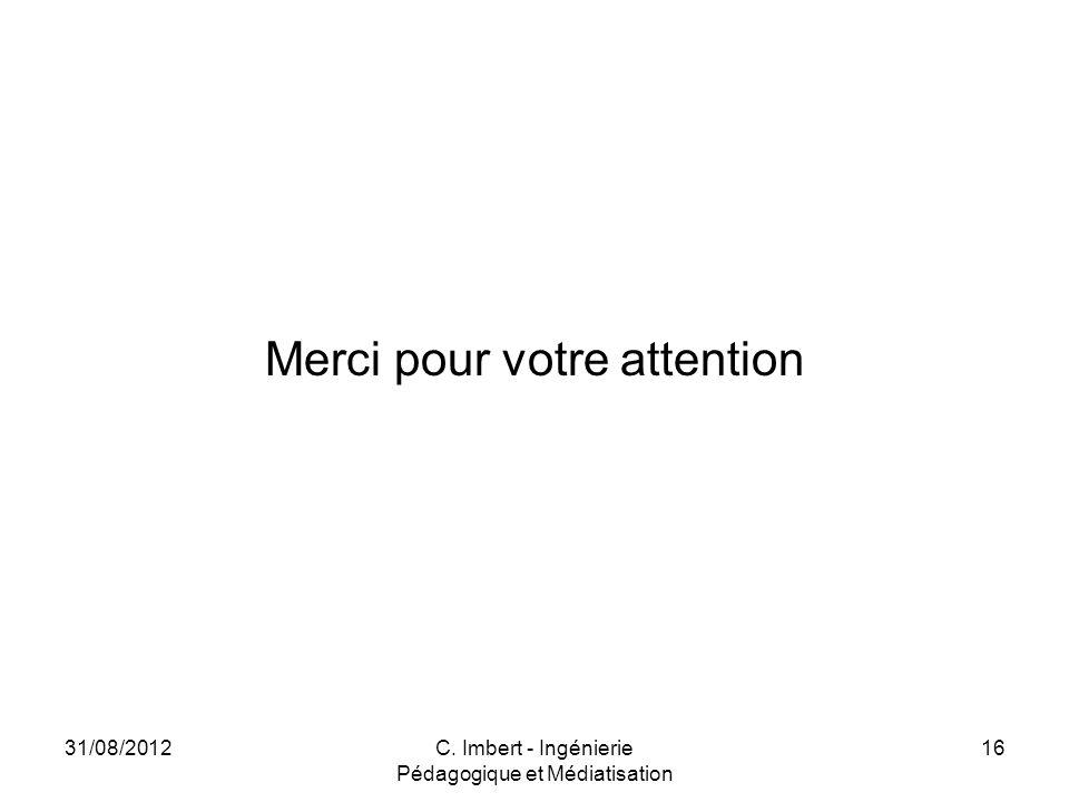 Merci pour votre attention 31/08/2012C. Imbert - Ingénierie Pédagogique et Médiatisation 16