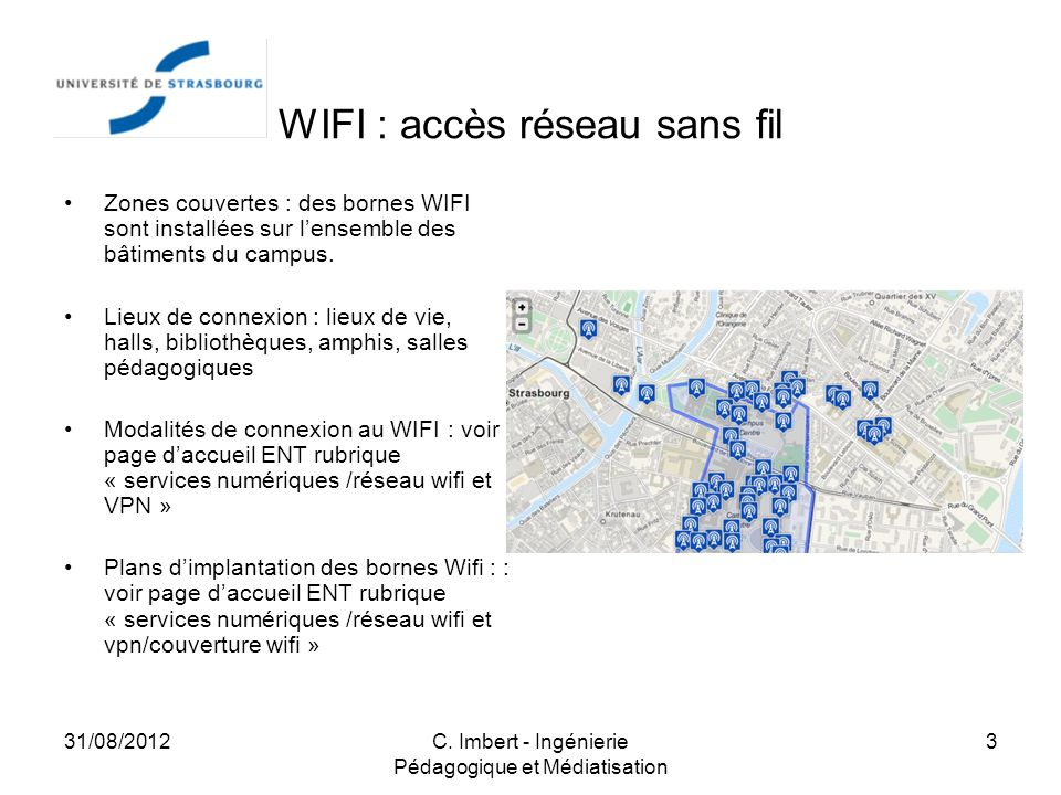 31/08/2012C. Imbert - Ingénierie Pédagogique et Médiatisation 3 WIFI : accès réseau sans fil Zones couvertes : des bornes WIFI sont installées sur len