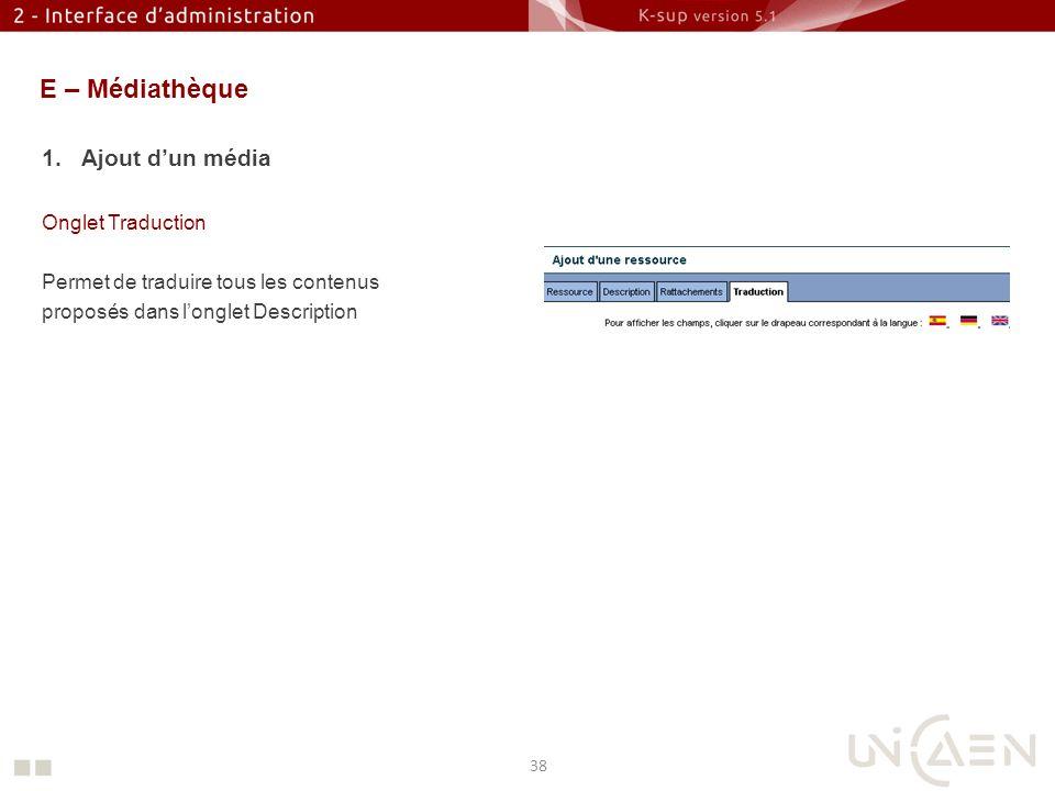 E – Médiathèque 1.Ajout dun média Onglet Traduction Permet de traduire tous les contenus proposés dans longlet Description 38