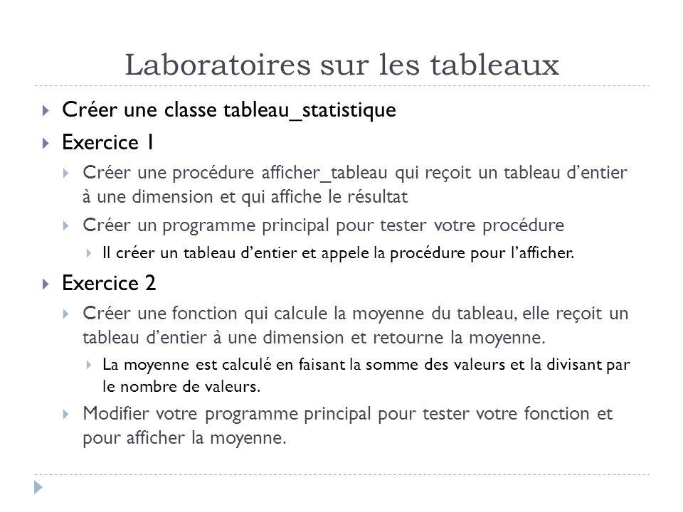 Laboratoires sur les tableaux Créer une classe tableau_statistique Exercice 1 Créer une procédure afficher_tableau qui reçoit un tableau dentier à une dimension et qui affiche le résultat Créer un programme principal pour tester votre procédure Il créer un tableau dentier et appele la procédure pour lafficher.