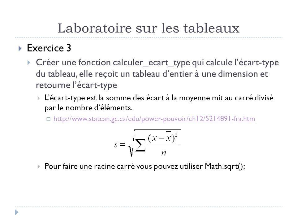Laboratoire sur les tableaux Exercice 3 Créer une fonction calculer_ecart_type qui calcule lécart-type du tableau, elle reçoit un tableau dentier à une dimension et retourne lécart-type Lécart-type est la somme des écart à la moyenne mit au carré divisé par le nombre déléments.