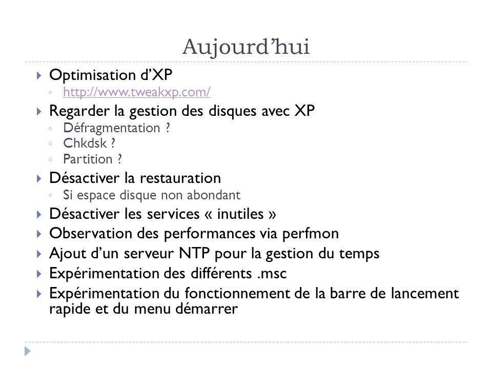 Aujourdhui Optimisation dXP http://www.tweakxp.com/ Regarder la gestion des disques avec XP Défragmentation ? Chkdsk ? Partition ? Désactiver la resta