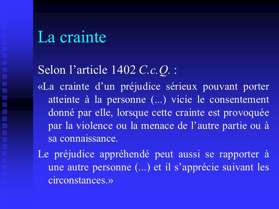La crainte Selon larticle 1402 C.c.Q. : «La crainte dun préjudice sérieux pouvant porter atteinte à la personne (...) vicie le consentement donné par
