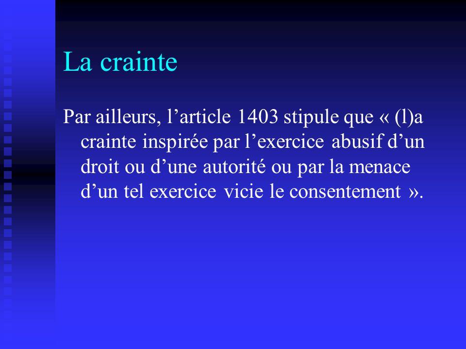 La crainte Par ailleurs, larticle 1403 stipule que « (l)a crainte inspirée par lexercice abusif dun droit ou dune autorité ou par la menace dun tel ex
