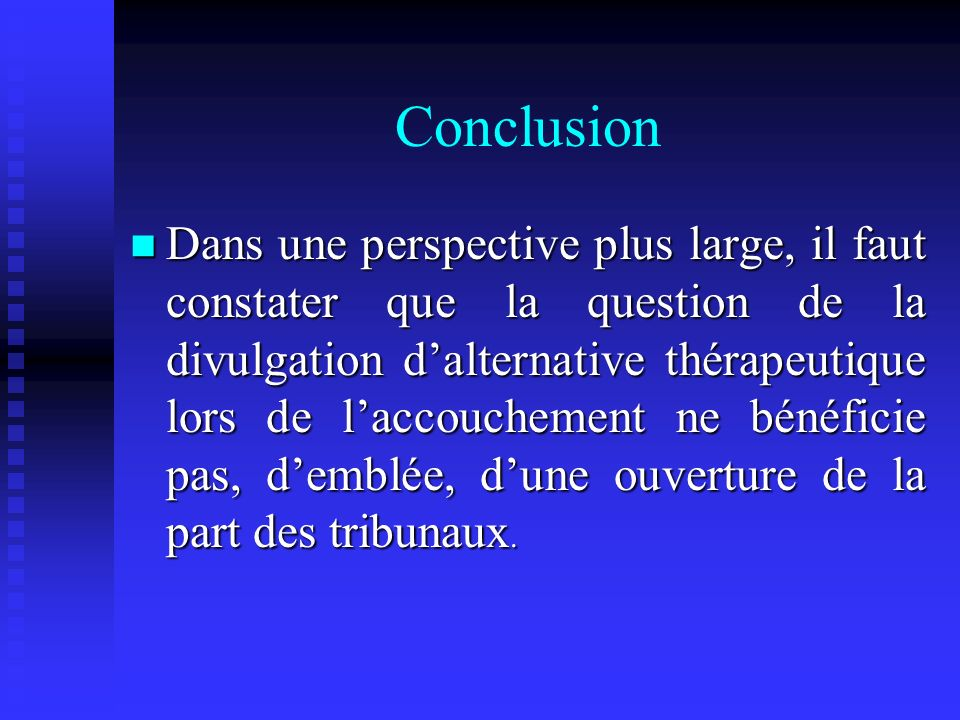 Conclusion Dans une perspective plus large, il faut constater que la question de la divulgation dalternative thérapeutique lors de laccouchement ne bénéficie pas, demblée, dune ouverture de la part des tribunaux.