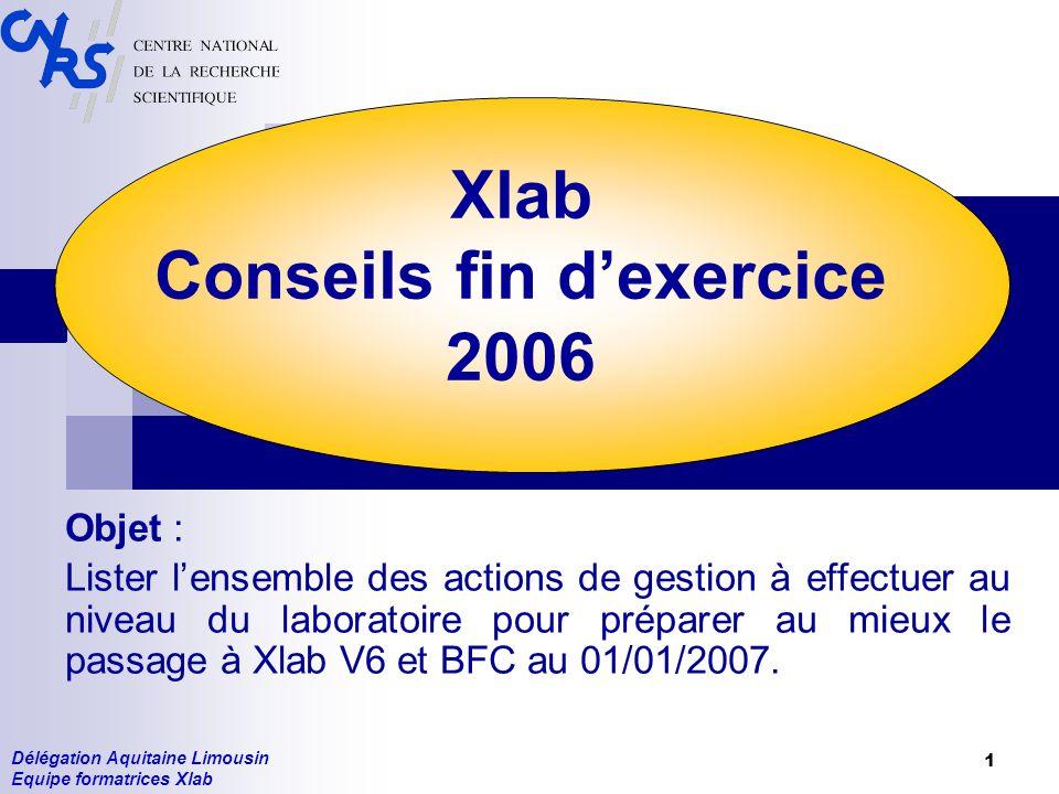 Délégation Aquitaine Limousin Equipe formatrices Xlab 1 Xlab Conseils fin dexercice 2006 Objet : Lister lensemble des actions de gestion à effectuer au niveau du laboratoire pour préparer au mieux le passage à Xlab V6 et BFC au 01/01/2007.