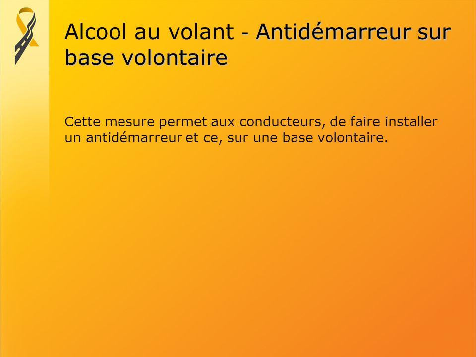 - Antidémarreur sur base volontaire Alcool au volant - Antidémarreur sur base volontaire Cette mesure permet aux conducteurs, de faire installer un an