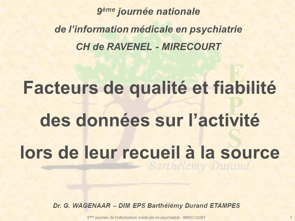 EPSEPS Barthélemy Durand 9 ème journée de linformation médicale en psychiatrie - MIRECOURT2 Principes généraux Facteurs de qualité et fiabilité des données sur lactivité lors de leur recueil à la source Les besoins de gestion interne ont autant de légitimité que le RIMP.