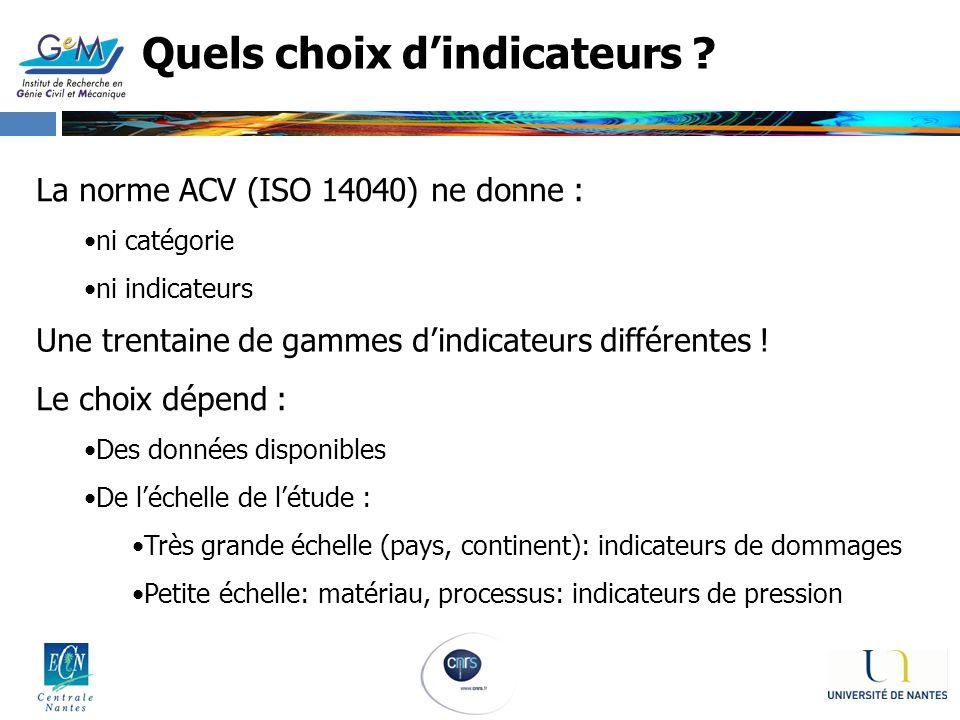 Quels choix dindicateurs ? La norme ACV (ISO 14040) ne donne : ni catégorie ni indicateurs Une trentaine de gammes dindicateurs différentes ! Le choix
