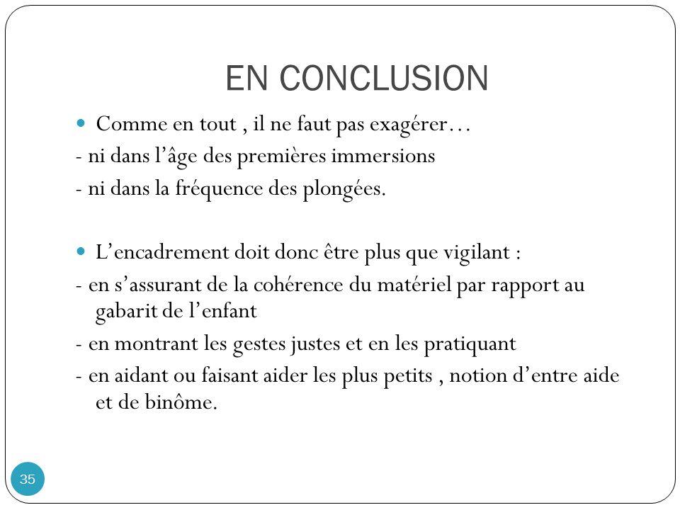 EN CONCLUSION 35 Comme en tout, il ne faut pas exagérer… - ni dans lâge des premières immersions - ni dans la fréquence des plongées. Lencadrement doi