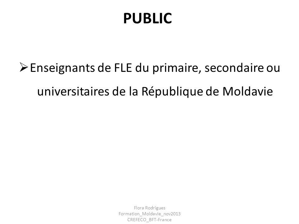 PUBLIC Enseignants de FLE du primaire, secondaire ou universitaires de la République de Moldavie Flora Rodrigues Formation_Moldavie_nov2013 CREFECO_BF
