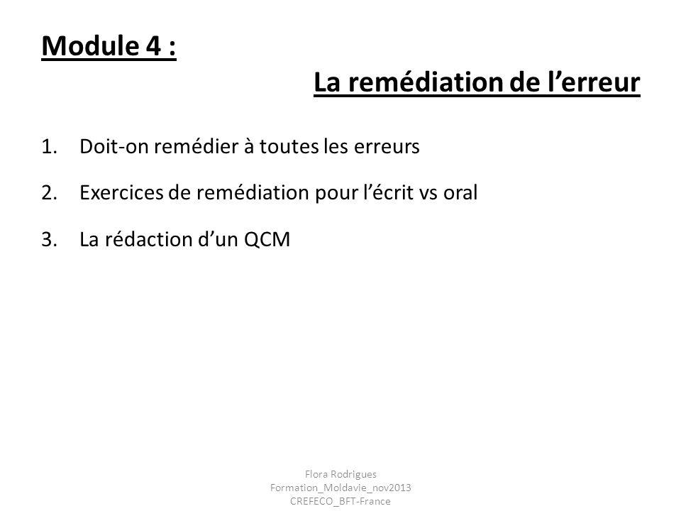 Module 4 : La remédiation de lerreur 1.Doit-on remédier à toutes les erreurs 2.Exercices de remédiation pour lécrit vs oral 3.La rédaction dun QCM Flo