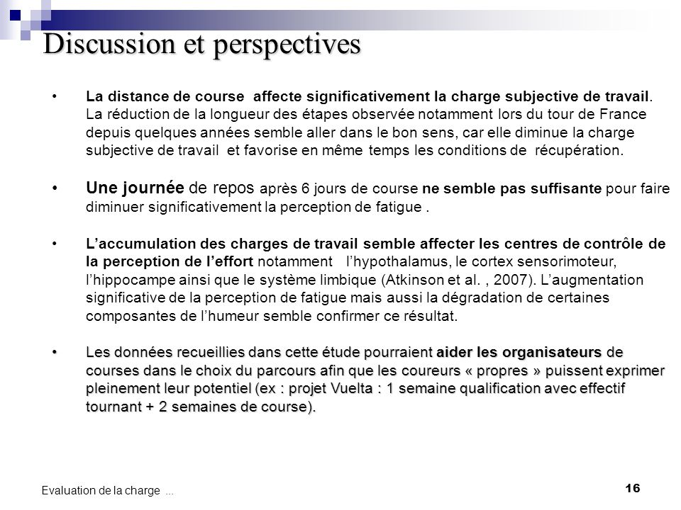 16 Evaluation de la charge... Discussion et perspectives La distance de course affecte significativement la charge subjective de travail. La réduction