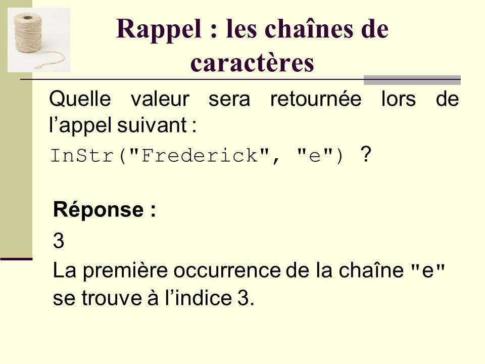 Rappel : les chaînes de caractères Quelle chaîne sera retournée lors de lappel suivant : Mid( Frederick , 5, 4) .