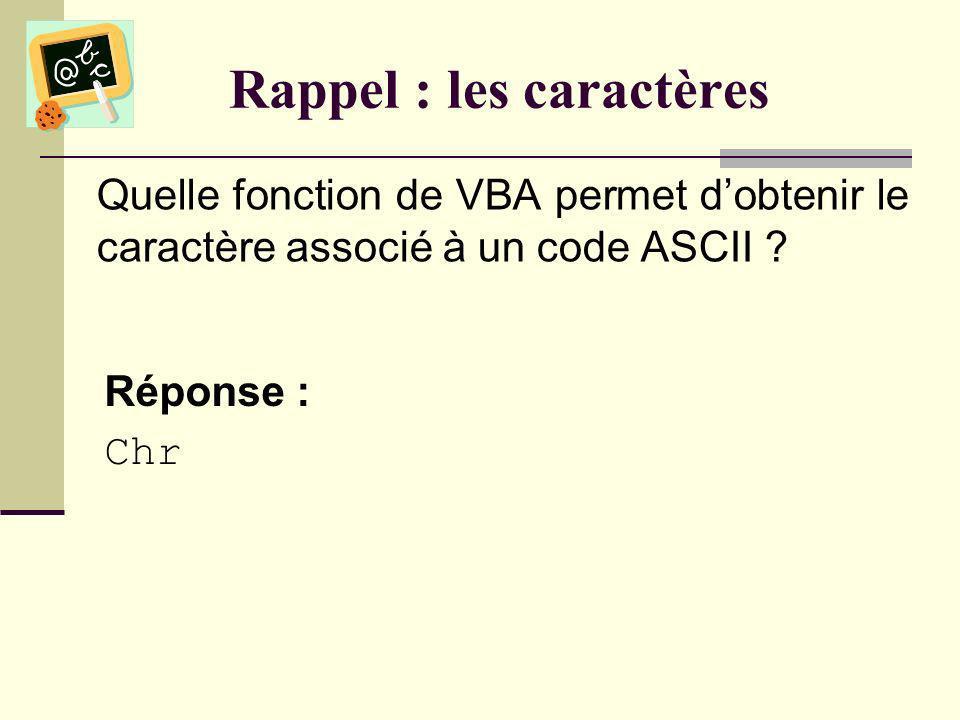 Rappel : les caractères Quelle fonction de VBA permet dobtenir le code ASCII dun caractère ? Réponse : Asc