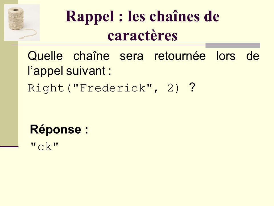 Rappel : les chaînes de caractères Quelle chaîne sera retournée lors de lappel suivant : Right( Frederick , 2) .
