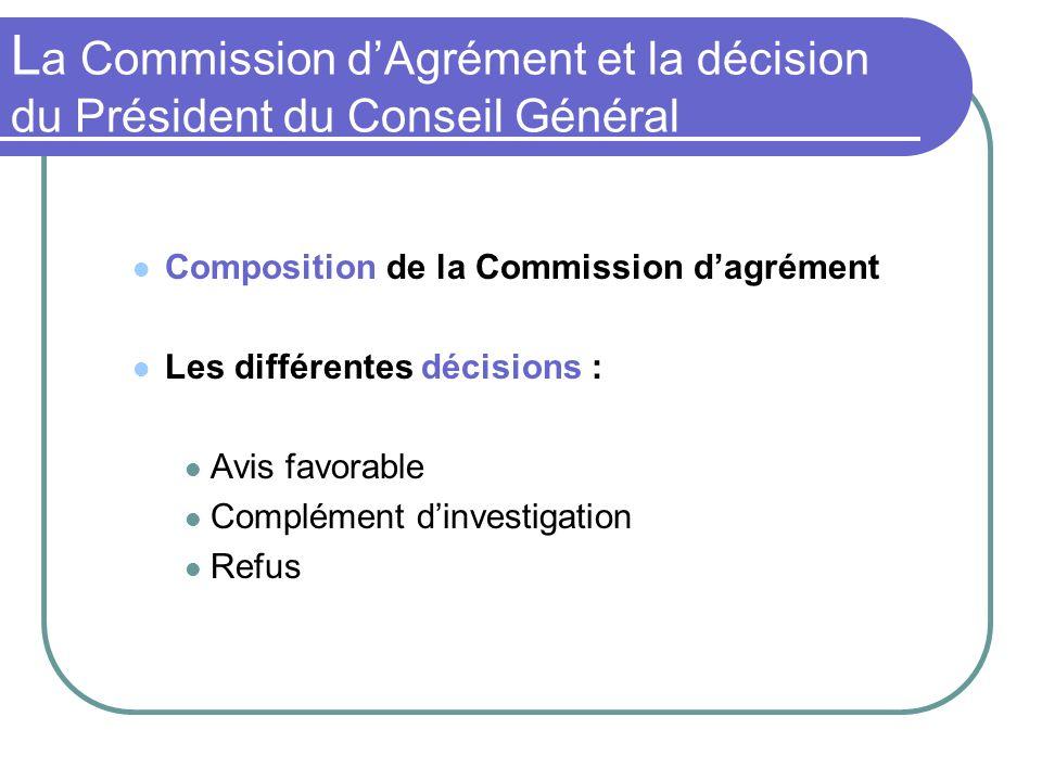 L a Commission dAgrément et la décision du Président du Conseil Général Composition de la Commission dagrément Les différentes décisions : Avis favorable Complément dinvestigation Refus