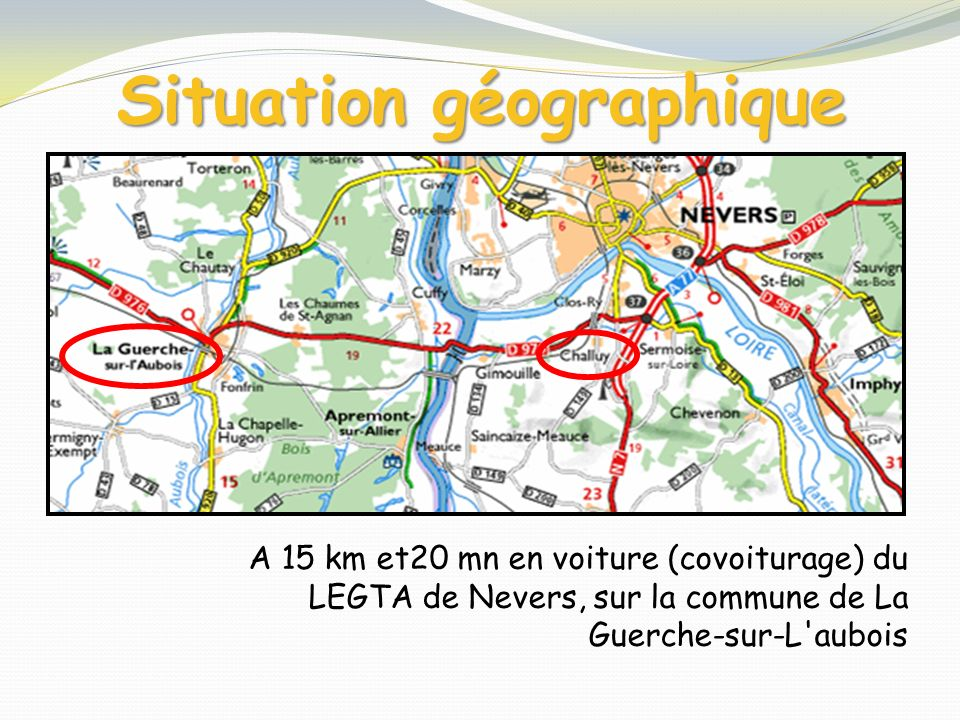 Situation géographique A 15 km et20 mn en voiture (covoiturage) du LEGTA de Nevers, sur la commune de La Guerche-sur-L'aubois