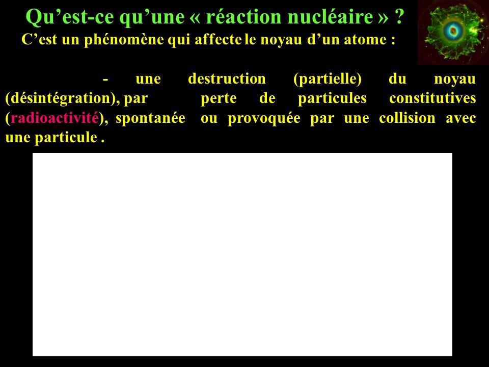 Quest-ce quune « réaction nucléaire » ? Cest un phénomène qui affecte le noyau dun atome : - une destruction (partielle) du noyau (désintégration), pa