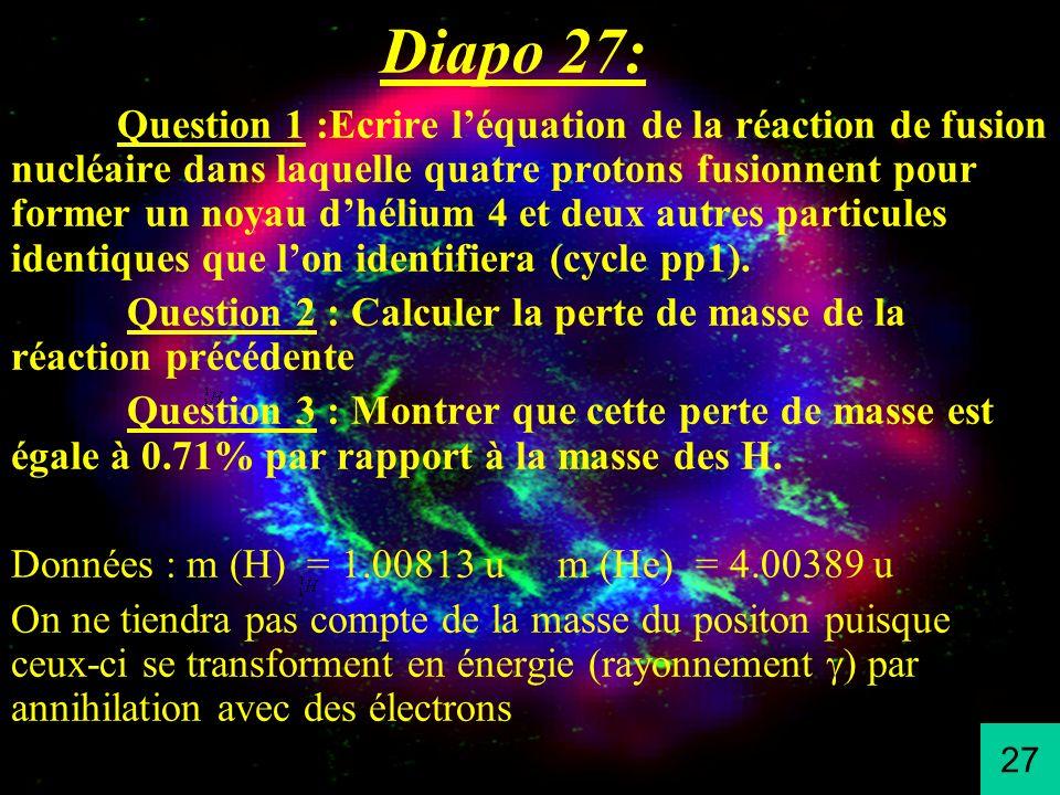 Diapo 27: Question 1 :Ecrire léquation de la réaction de fusion nucléaire dans laquelle quatre protons fusionnent pour former un noyau dhélium 4 et de