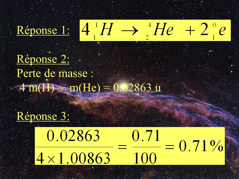 Perte Réponse 1: Réponse 2: Perte de masse : 4 m(H) – m(He) = 0.02863 u Réponse 3: