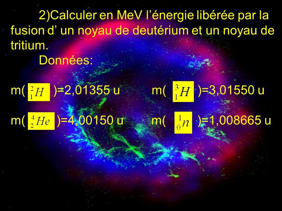 2)Calculer en MeV lénergie libérée par la fusion d un noyau de deutérium et un noyau de tritium. Données: m( )=2,01355 u m( )=3,01550 u m( )=4,00150 u