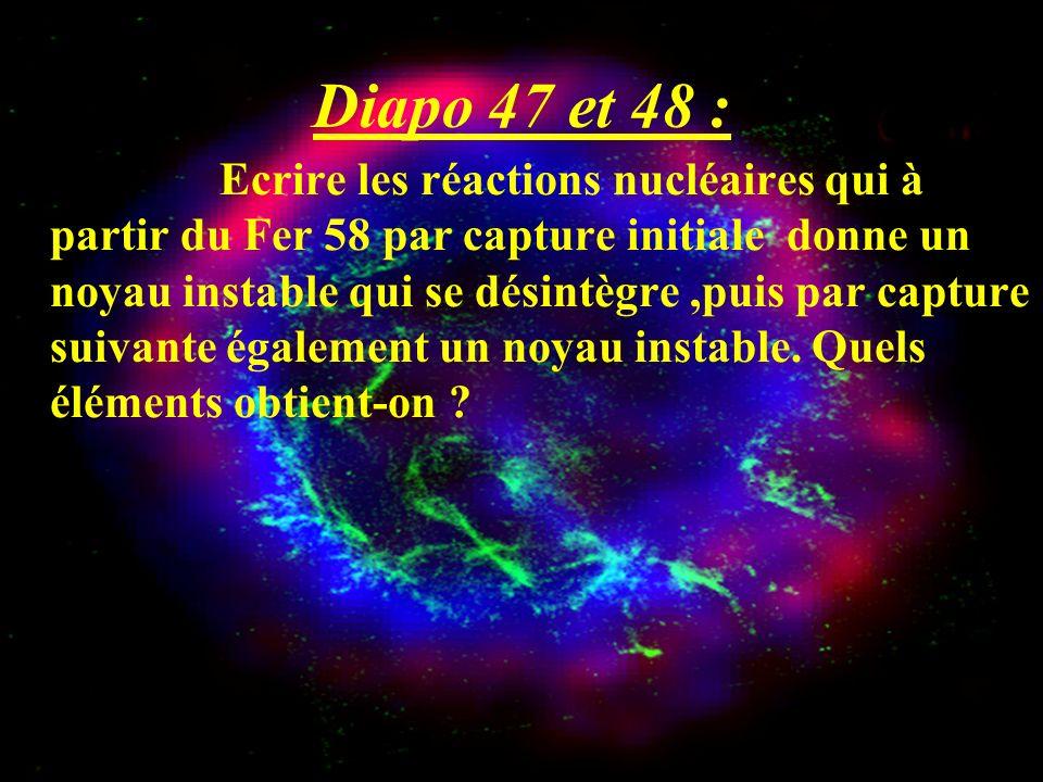 Diapo 47 et 48 : Ecrire les réactions nucléaires qui à partir du Fer 58 par capture initiale donne un noyau instable qui se désintègre,puis par captur
