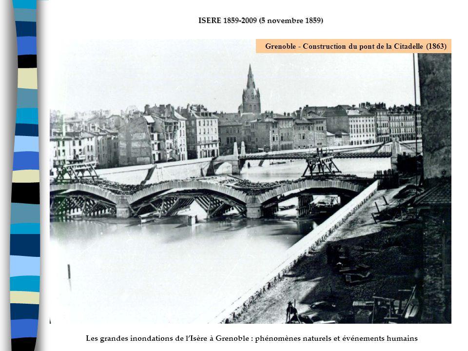 Les grandes inondations de lIsère à Grenoble : phénomènes naturels et événements humains ISERE 1859-2009 (5 novembre 1859) Grenoble - Construction du pont de la Citadelle (1863)