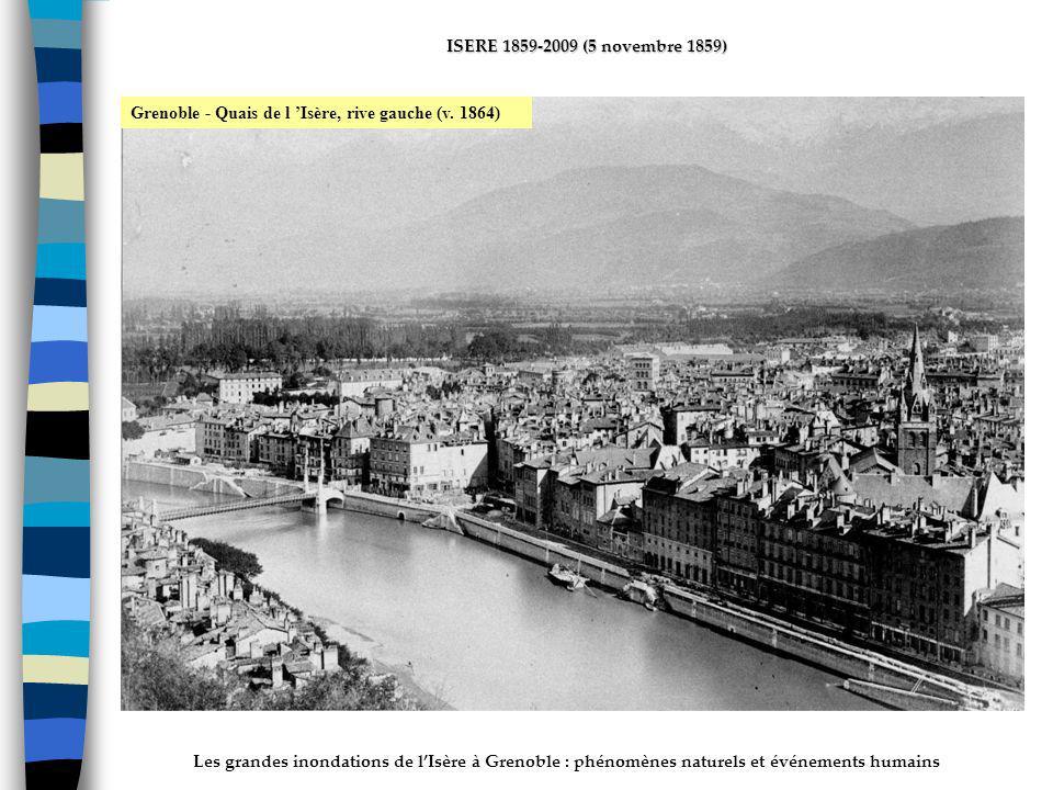 Les grandes inondations de lIsère à Grenoble : phénomènes naturels et événements humains ISERE 1859-2009 (5 novembre 1859) Grenoble - Quais de l Isère, rive gauche (v.