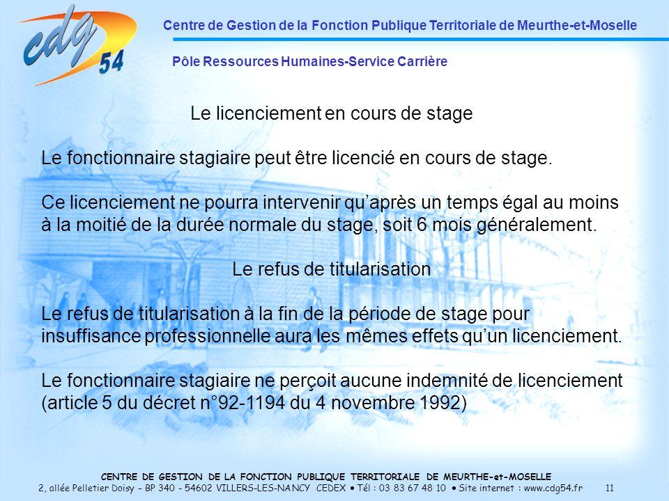 CENTRE DE GESTION DE LA FONCTION PUBLIQUE TERRITORIALE DE MEURTHE-et-MOSELLE 2, allée Pelletier Doisy – BP 340 - 54602 VILLERS-LES-NANCY CEDEX Tél : 03 83 67 48 10 Site internet : www.cdg54.fr 11 Centre de Gestion de la Fonction Publique Territoriale de Meurthe-et-Moselle Pôle Ressources Humaines-Service Carrière Le licenciement en cours de stage Le fonctionnaire stagiaire peut être licencié en cours de stage.