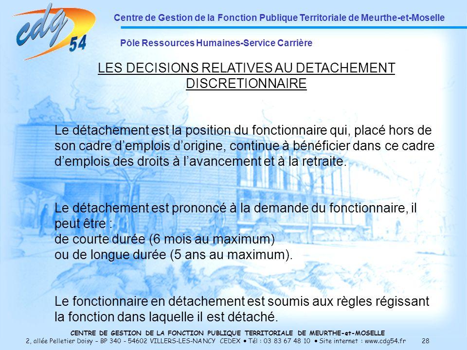 CENTRE DE GESTION DE LA FONCTION PUBLIQUE TERRITORIALE DE MEURTHE-et-MOSELLE 2, allée Pelletier Doisy – BP 340 - 54602 VILLERS-LES-NANCY CEDEX Tél : 03 83 67 48 10 Site internet : www.cdg54.fr 28 Centre de Gestion de la Fonction Publique Territoriale de Meurthe-et-Moselle Pôle Ressources Humaines-Service Carrière LES DECISIONS RELATIVES AU DETACHEMENT DISCRETIONNAIRE Le détachement est la position du fonctionnaire qui, placé hors de son cadre demplois dorigine, continue à bénéficier dans ce cadre demplois des droits à lavancement et à la retraite.