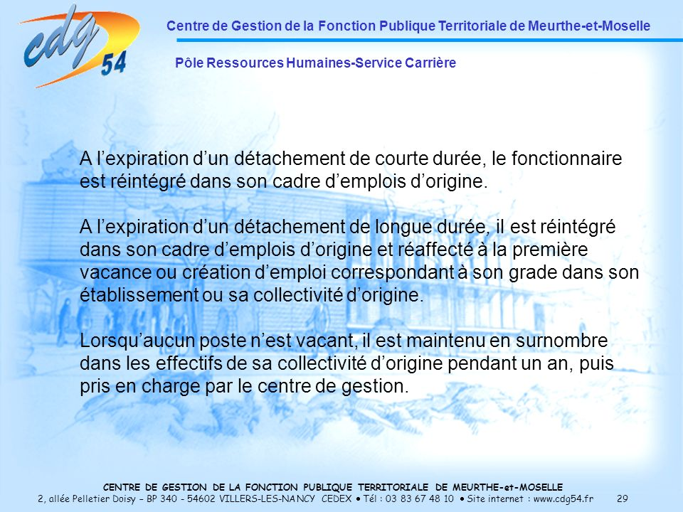 CENTRE DE GESTION DE LA FONCTION PUBLIQUE TERRITORIALE DE MEURTHE-et-MOSELLE 2, allée Pelletier Doisy – BP 340 - 54602 VILLERS-LES-NANCY CEDEX Tél : 03 83 67 48 10 Site internet : www.cdg54.fr 29 Centre de Gestion de la Fonction Publique Territoriale de Meurthe-et-Moselle Pôle Ressources Humaines-Service Carrière A lexpiration dun détachement de courte durée, le fonctionnaire est réintégré dans son cadre demplois dorigine.