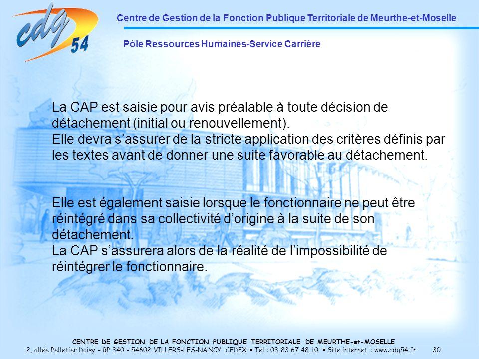 CENTRE DE GESTION DE LA FONCTION PUBLIQUE TERRITORIALE DE MEURTHE-et-MOSELLE 2, allée Pelletier Doisy – BP 340 - 54602 VILLERS-LES-NANCY CEDEX Tél : 03 83 67 48 10 Site internet : www.cdg54.fr 30 Centre de Gestion de la Fonction Publique Territoriale de Meurthe-et-Moselle Pôle Ressources Humaines-Service Carrière La CAP est saisie pour avis préalable à toute décision de détachement (initial ou renouvellement).