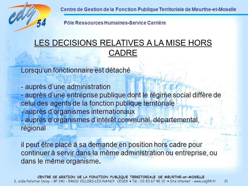 CENTRE DE GESTION DE LA FONCTION PUBLIQUE TERRITORIALE DE MEURTHE-et-MOSELLE 2, allée Pelletier Doisy – BP 340 - 54602 VILLERS-LES-NANCY CEDEX Tél : 03 83 67 48 10 Site internet : www.cdg54.fr 31 Centre de Gestion de la Fonction Publique Territoriale de Meurthe-et-Moselle Pôle Ressources Humaines-Service Carrière LES DECISIONS RELATIVES A LA MISE HORS CADRE Lorsquun fonctionnaire est détaché - auprès dune administration - auprès dune entreprise publique dont le régime social diffère de celui des agents de la fonction publique territoriale - auprès dorganismes internationaux - auprès dorganismes dintérêt communal, départemental, régional il peut être placé à sa demande en position hors cadre pour continuer à servir dans la même administration ou entreprise, ou dans le même organisme.