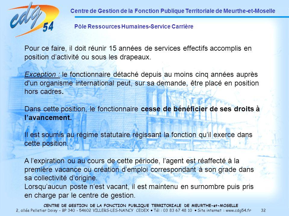 CENTRE DE GESTION DE LA FONCTION PUBLIQUE TERRITORIALE DE MEURTHE-et-MOSELLE 2, allée Pelletier Doisy – BP 340 - 54602 VILLERS-LES-NANCY CEDEX Tél : 03 83 67 48 10 Site internet : www.cdg54.fr 32 Centre de Gestion de la Fonction Publique Territoriale de Meurthe-et-Moselle Pôle Ressources Humaines-Service Carrière Pour ce faire, il doit réunir 15 années de services effectifs accomplis en position dactivité ou sous les drapeaux.