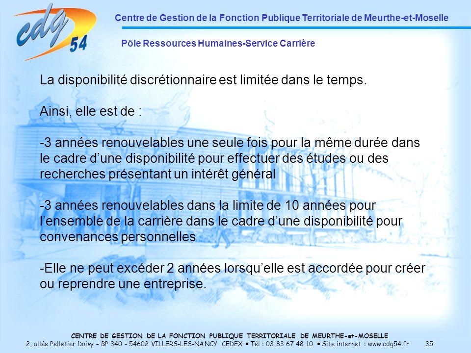 CENTRE DE GESTION DE LA FONCTION PUBLIQUE TERRITORIALE DE MEURTHE-et-MOSELLE 2, allée Pelletier Doisy – BP 340 - 54602 VILLERS-LES-NANCY CEDEX Tél : 03 83 67 48 10 Site internet : www.cdg54.fr 35 Centre de Gestion de la Fonction Publique Territoriale de Meurthe-et-Moselle Pôle Ressources Humaines-Service Carrière La disponibilité discrétionnaire est limitée dans le temps.