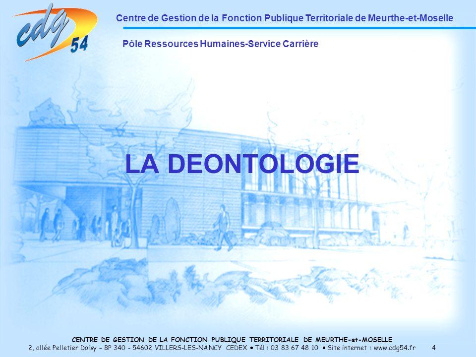 CENTRE DE GESTION DE LA FONCTION PUBLIQUE TERRITORIALE DE MEURTHE-et-MOSELLE 2, allée Pelletier Doisy – BP 340 - 54602 VILLERS-LES-NANCY CEDEX Tél : 03 83 67 48 10 Site internet : www.cdg54.fr 4 LA DEONTOLOGIE Centre de Gestion de la Fonction Publique Territoriale de Meurthe-et-Moselle Pôle Ressources Humaines-Service Carrière