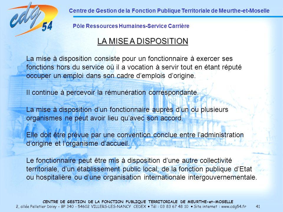 CENTRE DE GESTION DE LA FONCTION PUBLIQUE TERRITORIALE DE MEURTHE-et-MOSELLE 2, allée Pelletier Doisy – BP 340 - 54602 VILLERS-LES-NANCY CEDEX Tél : 03 83 67 48 10 Site internet : www.cdg54.fr 41 Centre de Gestion de la Fonction Publique Territoriale de Meurthe-et-Moselle Pôle Ressources Humaines-Service Carrière LA MISE A DISPOSITION La mise à disposition consiste pour un fonctionnaire à exercer ses fonctions hors du service où il a vocation à servir tout en étant réputé occuper un emploi dans son cadre demplois dorigine.