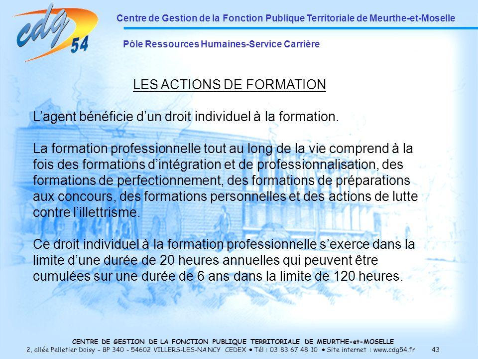 CENTRE DE GESTION DE LA FONCTION PUBLIQUE TERRITORIALE DE MEURTHE-et-MOSELLE 2, allée Pelletier Doisy – BP 340 - 54602 VILLERS-LES-NANCY CEDEX Tél : 03 83 67 48 10 Site internet : www.cdg54.fr 43 Centre de Gestion de la Fonction Publique Territoriale de Meurthe-et-Moselle Pôle Ressources Humaines-Service Carrière LES ACTIONS DE FORMATION Lagent bénéficie dun droit individuel à la formation.