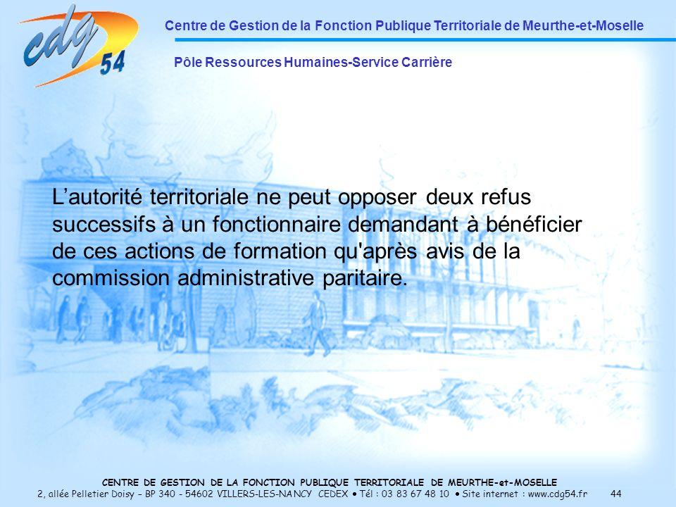 CENTRE DE GESTION DE LA FONCTION PUBLIQUE TERRITORIALE DE MEURTHE-et-MOSELLE 2, allée Pelletier Doisy – BP 340 - 54602 VILLERS-LES-NANCY CEDEX Tél : 03 83 67 48 10 Site internet : www.cdg54.fr 44 Centre de Gestion de la Fonction Publique Territoriale de Meurthe-et-Moselle Pôle Ressources Humaines-Service Carrière Lautorité territoriale ne peut opposer deux refus successifs à un fonctionnaire demandant à bénéficier de ces actions de formation qu après avis de la commission administrative paritaire.